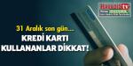 Kredi kartı olanlar dikkat! Son günler…