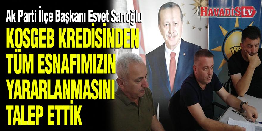 """SARIOĞLU """"KOSGEB KREDİSİNDEN TÜM ESNAFIMIZIN YARARLANMASINI TALEP ETTİK"""""""