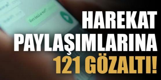 Harekat paylaşımlarına 121 gözaltı!