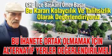 """CHP İLÇE BAŞKANI BAŞAR """" YATIRIMA EVET, YER SEÇİMİNE KESİNLİKLE HAYIR"""""""