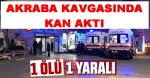 AKRABALAR ARASINDAKİ KAVGADA BİR ÖLÜ BİR YARALI!!!